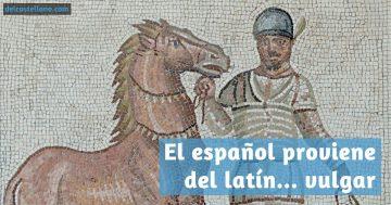 El español proviene del latín… vulgar