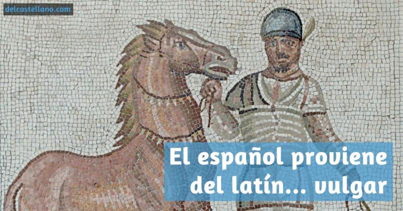 El español proviene del latín vulgar