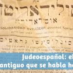 Judeoespañol, ladino o español sefardí: el español antiguo que se habla hoy en día