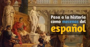 Pasa a la historia como mecenas del español