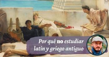 Por qué no estudiar latín y griego antiguo