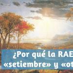 ¿Por qué recoge el diccionario de la RAE «setiembre» y «otubre»?